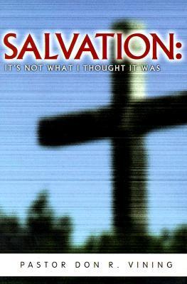 Salvation: Its Not What I Thought It Was   Advice And Encouragement For Disillusioned Believers Don R. Vining
