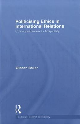 Politicizing Ethics in International Relations: Cosmopolitanism as Hospitality  by  Gideon Baker