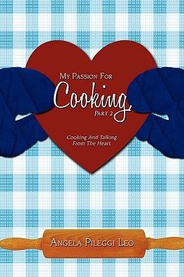 My Passion for Cooking, Part 2: Cooking and Talking from the Heart Angela Pileggi Leo