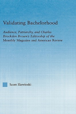 Validating Bachelorhood: Audience, Patriarchy and Charles Brockden Browns Editorship of the Monthly Magazine and American Review Scott Slawinski