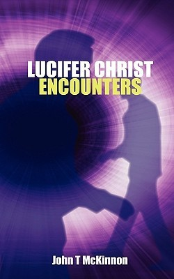 Lucifer Christ Encounters  by  John T. McKinnon
