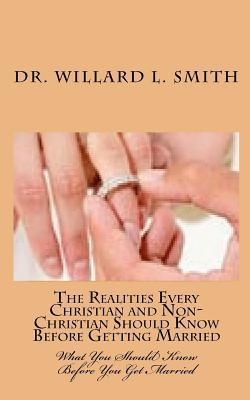 The Realities Every Christian and Non-Christian Should Know Before Getting Married: What You Should Know Before You Get Married Willard L. Smith