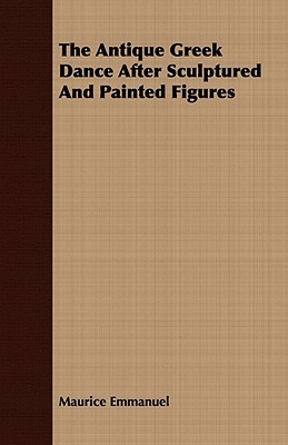 The Antique Greek Dance After Sculptured and Painted Figures  by  Maurice Emmanuel