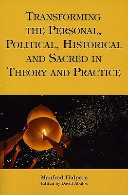 Transforming the Personal, Political, Historical and Sacred in Theory and Practice: Personal, Political, Historical, and Sacred  by  Manfred Halpern