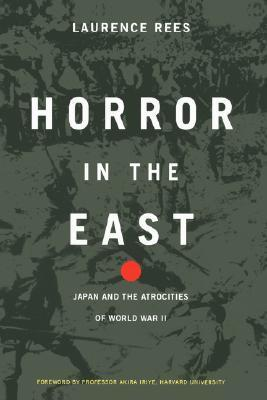 Horror In The East: Japan And The Atrocities Of World War - II  by  Laurence Rees