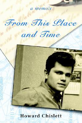 From This Place and Time: A Memoir  by  Howard Chislett