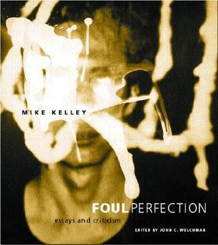 Foul Perfection: Essays and Criticism  by  Mike Kelley