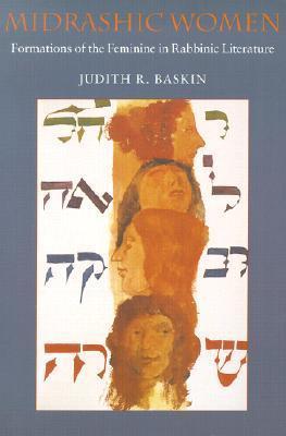 Midrashic Women: Formations Of The Feminine In Rabbinic Literature (Brandeis Series On Jewish Women) Judith R. Baskin