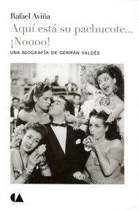 Aqui esta su Pachucote...¡Noooo!. Biografia Narrativa de German Valdes Rafael Aviña