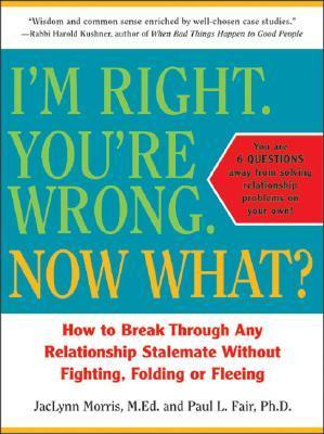Im Right. Youre Wrong. Now What?: How to Break Through Any Relationship Stalemate  by  Jaclynn Morris