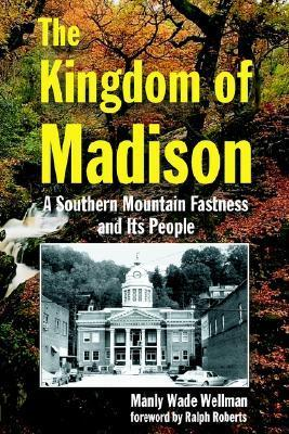 The Kingdom of Madison: A Southern Mountain Fastness and Its People  by  Manly Wade Wellman