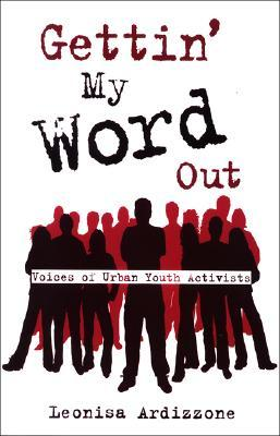 Gettin My Word Out: Voices of Urban Youth Activists  by  Leoisa Ardizzone