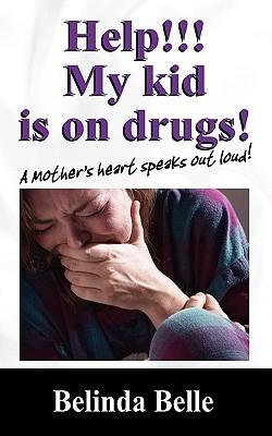 Help!!! My Kid Is on Drugs!: A Mothers Heart Speaks Out Loud!!!  by  Belinda Belle