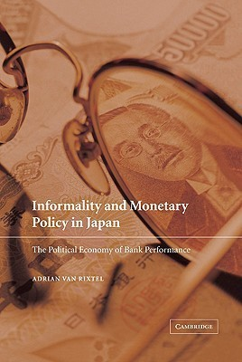 Informality and Monetary Policy in Japan: The Political Economy of Bank Performance  by  Adrian van Rixtel