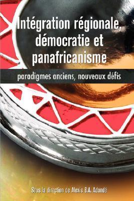 Integration Regionale, Democratie Et Panafricanisme, Paradigmes Anciens, Nouveaux Defis  by  Alexis, B.A. Adandé