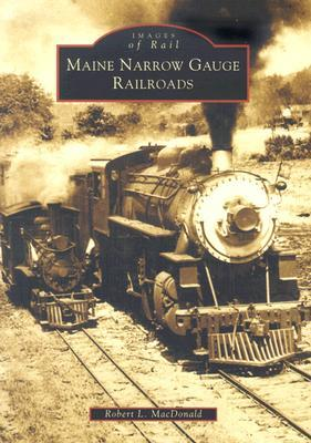 Maine Narrow Gauge Railroads (ME) Robert L. MacDonald