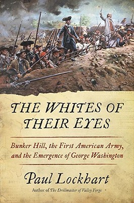 The Whites of Their Eyes: Bunker Hill, the First American Army, and the Emergence of George Washington  by  Paul Lockhart