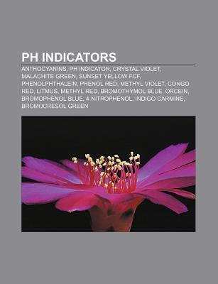 Ph Indicators: Ph Indicator, Anthocyanin, Malachite Green, Methyl Violet, Phenolphthalein, Phenol Red, Congo Red, Litmus Test, Methyl Red Books LLC