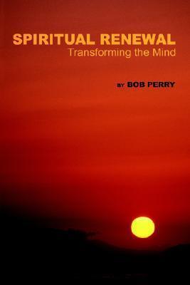 Spiritual Renewal: Transforming the Mind Bob Perry