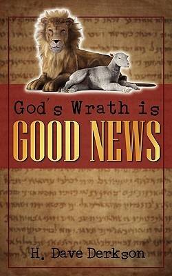 Gods Wrath Is Good News  by  H. Dave Derkson
