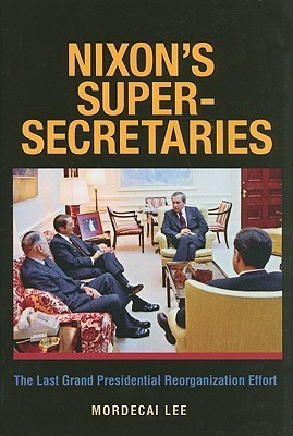 Nixons Super-Secretaries: The Last Grand Presidential Reorganization Effort  by  Mordecai Lee