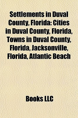 Settlements in Duval County, Florida: Cities in Duval County, Florida, Towns in Duval County, Florida, Jacksonville, Florida, Atlantic Beach  by  Books LLC