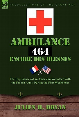 Ambulance 464 Encore Des Blesses: The Experiences of an American Volunteer with the French Army During the First World War Julien H. Bryan