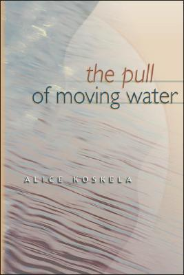 The Pull of Moving Water  by  Alice Koskela