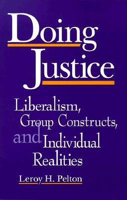 Doing Justice: Liberalism, Group Constructs, and Individual Realities Leroy H. Pelton