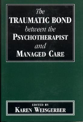 Traumatic Bond Between the Psychotherapist and Managed Care  by  Karen Weisgerber