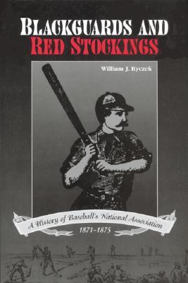 Blackguards and Red Stockings: A History of Baseballs National Association, 1871-1875  by  William J. Ryczek