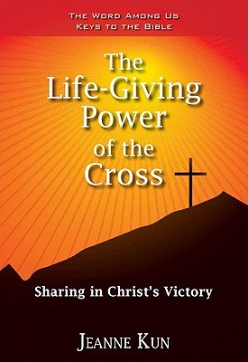 The Life-Giving Power of the Cross: Sharing in Christs Victory  by  Jeanne Kun