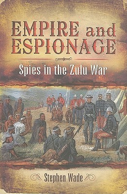 Empire and Espionage: Spies in the Zulu War  by  Stephen Wade