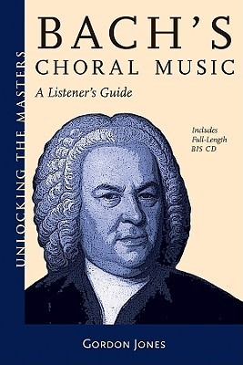 J.S. Bach - A Listeners Guide to His Choral Music: Unlocking the Masters Series, No. 20  by  Gordon Jones