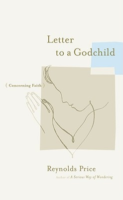 Letter to a Godchild: Concerning Faith  by  Reynolds Price