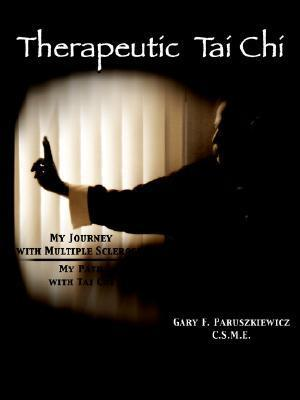Therapeutic Tai Chi: My Journey with Multiple Sclerosis My Path with Tai Chi  by  Gary F. Paruszkiewicz