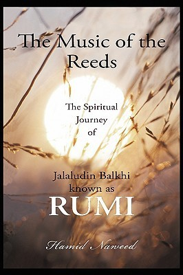 The Music of the Reeds: The Spiritual Journey of Jalaludin Balkhi Known as Rumi Hamid G. Naweed