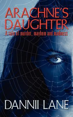 Arachnes Daughter: A Tale of Murder, Mayhem and Madness  by  Dannii Lane