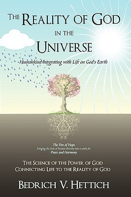 The Reality of God in the Universe: Humankind Integrating with Life on Gods Earth  by  Bedrich V. Hettich
