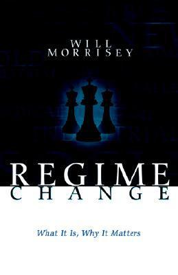Regime Change: What It Is, Why It Matters Will Morrisey