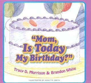 Mom, Is Today My Birthday? Tracy D. Morrison