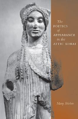 The Poetics of Appearance in the Attic Korai  by  Mary Stieber