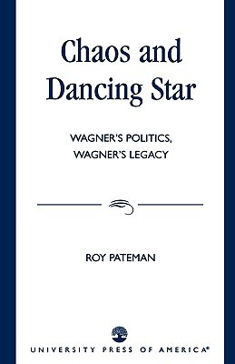 Chaos and Dancing Star: Wagners Politics, Wagners Legacy Roy Pateman