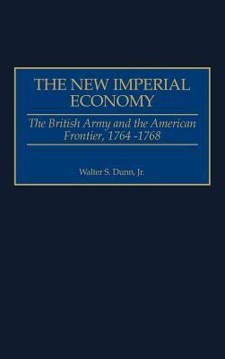 The New Imperial Economy: The British Army and the American Frontier, 1764-1768  by  Walter S. Dunn Jr.