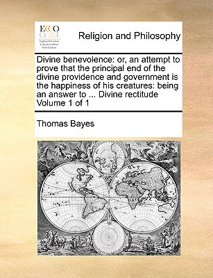 Divine Benevolence: Or, an Attempt to Prove That the Principal End of the Divine Providence and Government Is the Happiness of His Creatur  by  Thomas Bayes