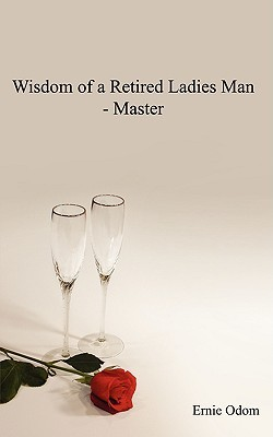 Wisdom of a Retired Ladies Man - Master  by  Ernie Odom