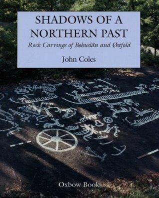 Shadows Of A Northern Past: Rock Carvings Of Bohuslñ And Stfold John Coles