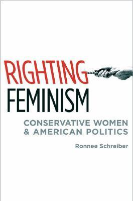 Righting Feminism: Conservative Women and American Politics  by  Ronnee Schreiber