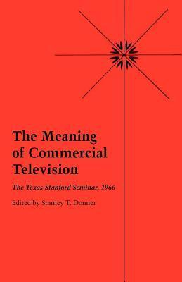 The Meaning of Commercial Television: The Texas-Stanford Seminar, 1966 Stanley T. Donner