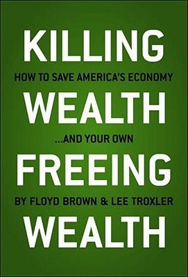 Killing Wealth, Freeing Wealth: How to Save Americas Economy... and Your Own  by  Floyd Brown